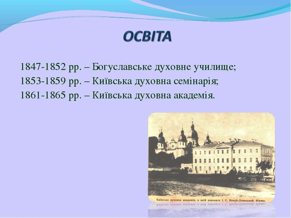 1847-1852 рр. – Богуславське духовне училище; 1853-1859 рр. – Київська духовн...