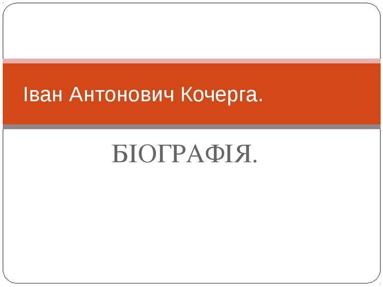 БІОГРАФІЯ. Іван Антонович Кочерга.