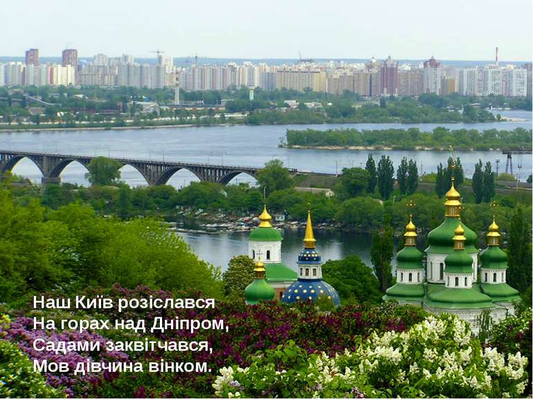 Наш Київ розіслався На горах над Дніпром, Садами заквітчався, Мов дівчина він...