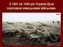 З 1941 по 1944 рік Україна була окупована німецькими військами.