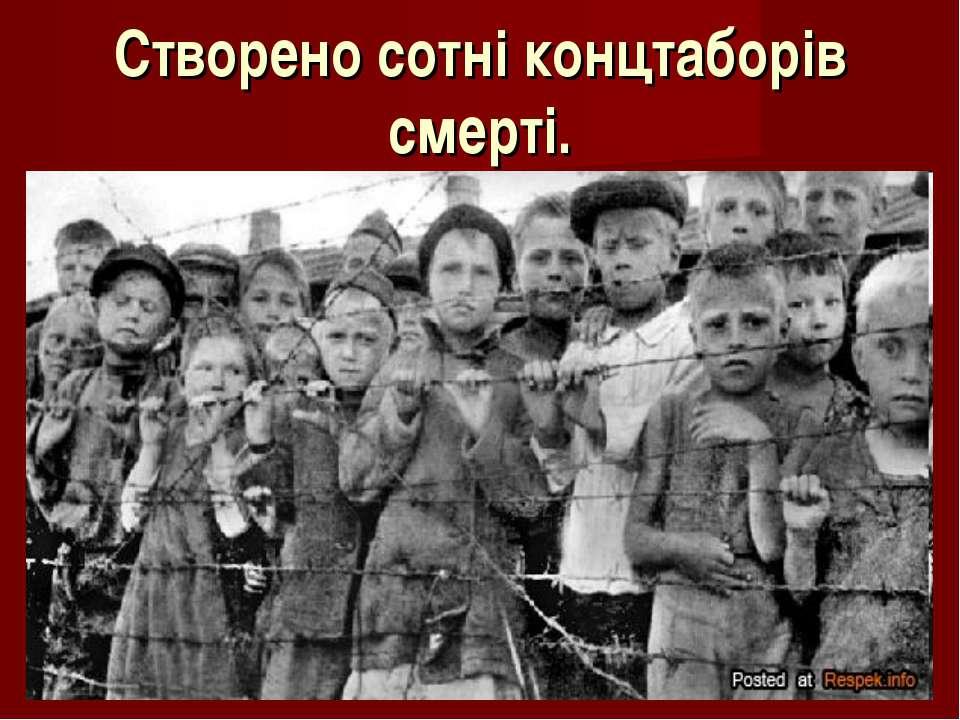 Створено сотні концтаборів смерті.