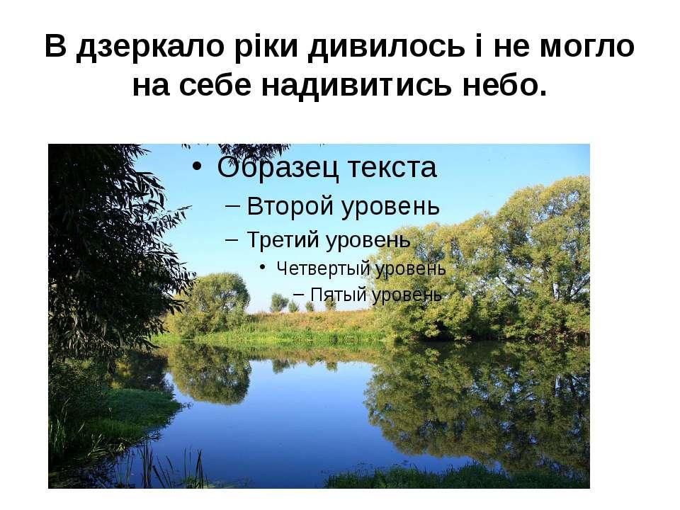 В дзеркало ріки дивилось і не могло на себе надивитись небо.