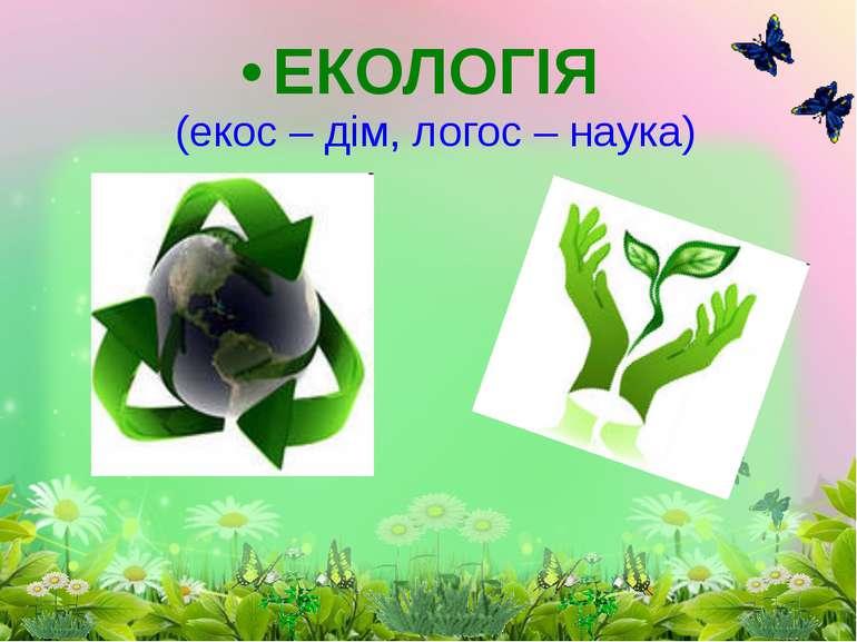 ЕКОЛОГІЯ (екос – дім, логос – наука)