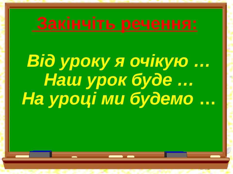 Закінчіть речення: Від уроку я очікую … Наш урок буде … На уроці ми будемо …