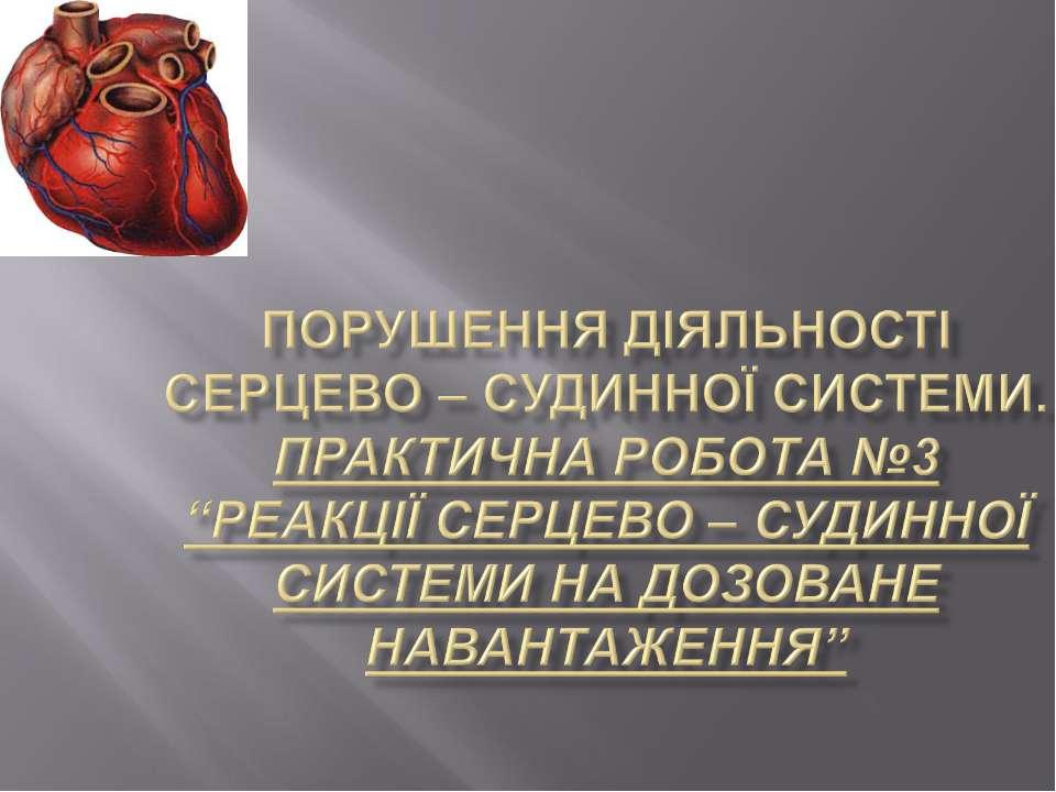 """Порушення діяльності серцево – судинної системи. Практична робота №3 """"Реакції..."""