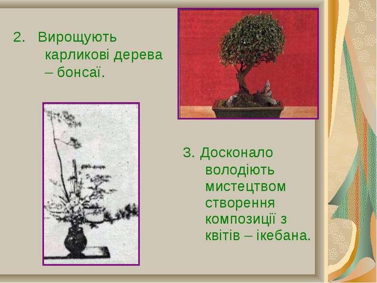 2. Вирощують карликові дерева – бонсаї. 3. Досконало володіють мистецтвом ств...
