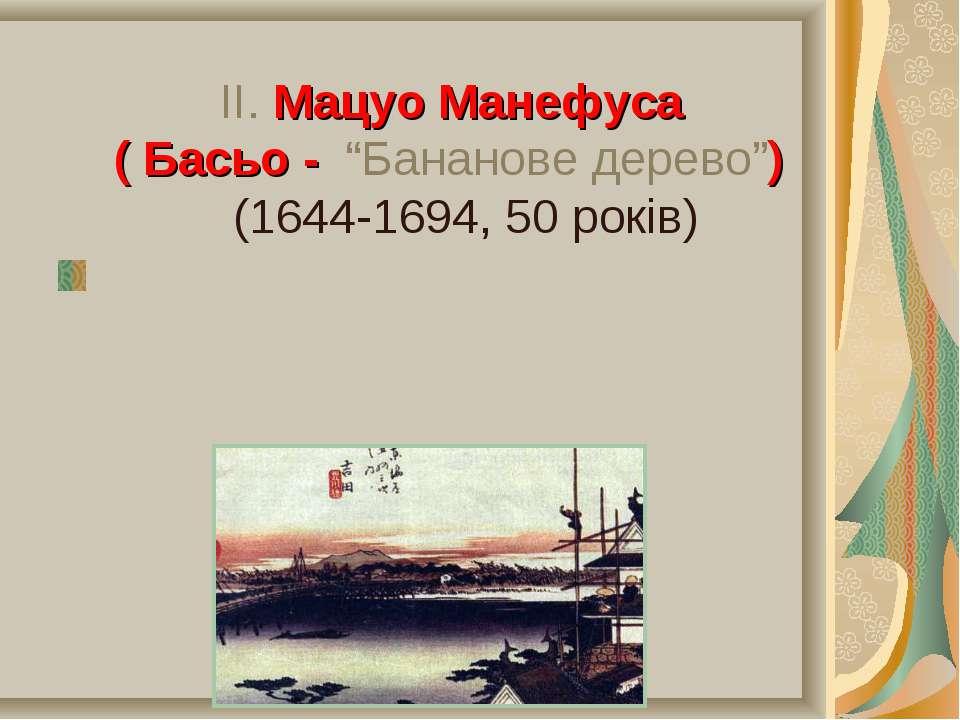 """ІІ. Мацуо Манефуса ( Басьо - """"Бананове дерево"""") (1644-1694, 50 років) 1644 р...."""