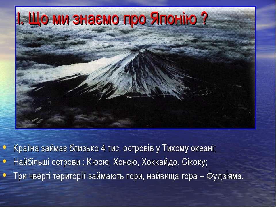 І. Що ми знаємо про Японію ? Країна займає близько 4 тис. островів у Тихому о...