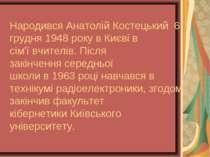 НародивсяАнатолій Костецький 6 грудня1948року вКиєвів сім'ївчителів. Пі...