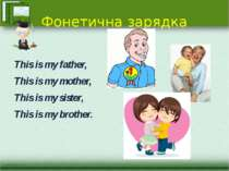 Фонетична зарядка This is my father, Тhis is my mother, This is my sister, Тh...