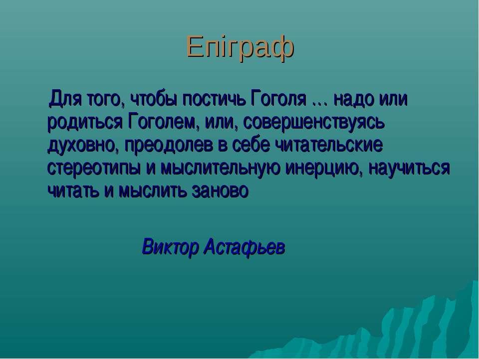 Епіграф Для того, чтобы постичь Гоголя … надо или родиться Гоголем, или, сове...