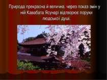 Природа прекрасна й велична. через показ змін у ній Кавабата Ясунарі відтворю...