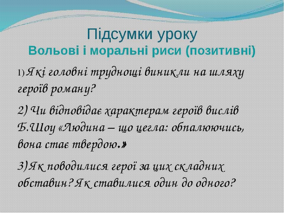 Підсумки уроку Вольові і моральні риси (позитивні) 1) Які головні труднощі ви...