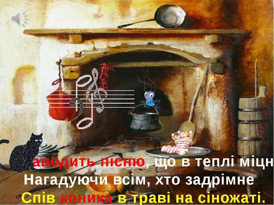 Заводить пісню, що в теплі міцніє, Нагадуючи всім, хто задрімне Спів коника в...