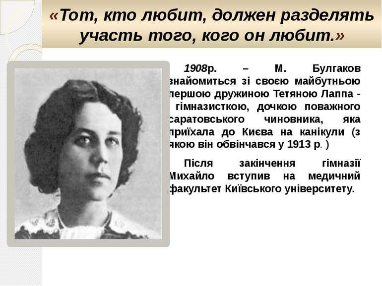 1908р. – М. Булгаков знайомиться зі своєю майбутньою першою дружиною Тетяною ...
