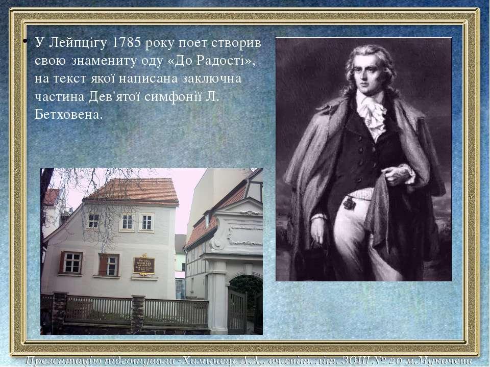 У Лейпцігу 1785 року поет створив свою знамениту оду «До Радості», на текст я...