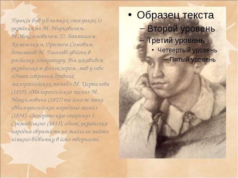 Пушкін був у близьких стосунках із українцями М. Маркевичем, М.Максимовичем, ...
