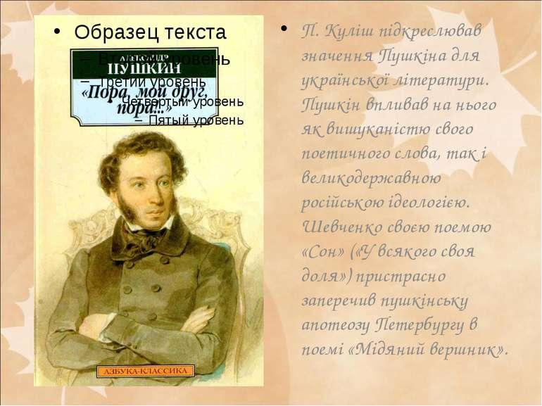 П. Куліш підкреслював значення Пушкіна для української літератури. Пушкін впл...