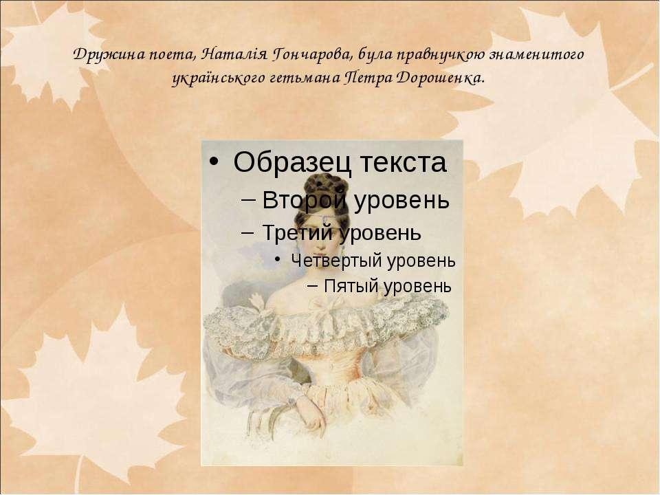 Дружина поета, Наталія Гончарова, була правнучкою знаменитого українського ге...