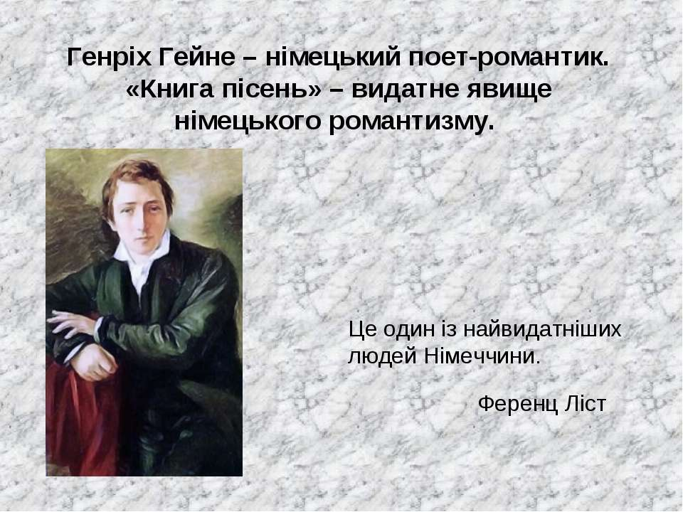 Генріх Гейне – німецький поет-романтик. «Книга пісень» – видатне явище німець...