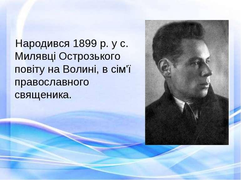 Народився 1899 р. у с. Милявці Острозького повіту на Волині, в сім'ї правосла...