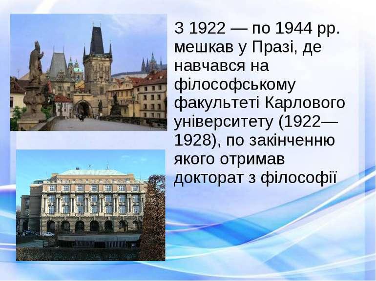 З 1922 — по 1944 рр. мешкав у Празі, де навчався на філософському факультеті ...