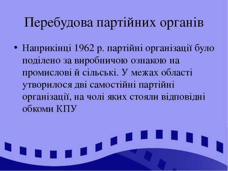 Перебудова партійних органів Наприкінці 1962 р. партійні організації було под...