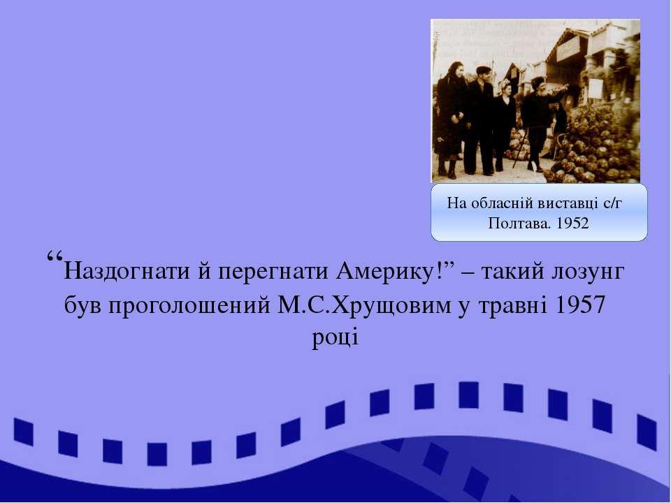 """""""Наздогнати й перегнати Америку!"""" – такий лозунг був проголошений М.С.Хрущови..."""