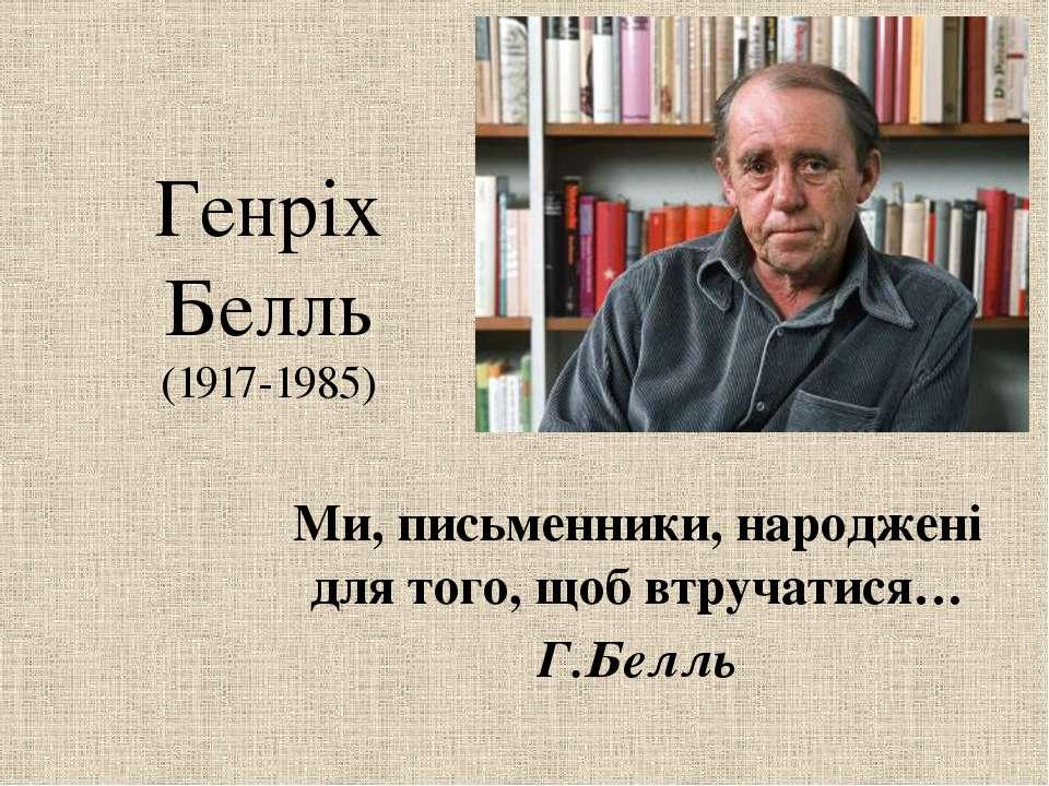 Генріх Белль (1917-1985) Ми, письменники, народжені для того, щоб втручатися…...
