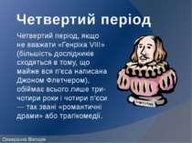 Четвертий період Четвертий період, якщо не вважати «Генріха VIII» (більшість ...