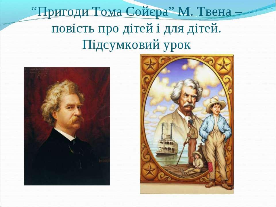 """""""Пригоди Тома Сойєра"""" М. Твена – повість про дітей і для дітей. Підсумковий урок"""