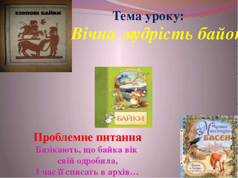 Тема уроку: Вічна мудрість байок Проблемне питання Базікають, що байка вік св...