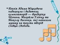 Поезія Адама Міцкевича надихнула і видатних композиторів — Фредеріка Шопена, ...