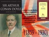 Артур Конан Дойл був шотландцем за народженням, ірландцем за національністю, ...