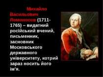 Михайло Васильович Ломоносов (1711-1765) – видатний російський вчений, письме...