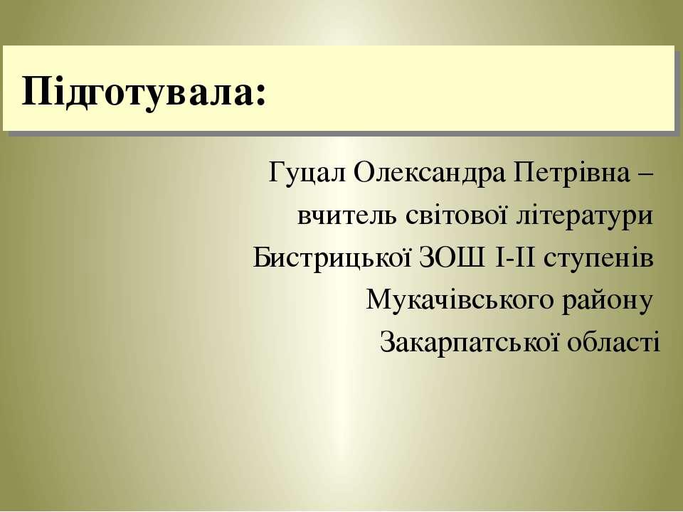 Підготувала: Гуцал Олександра Петрівна – вчитель світової літератури Бистриць...