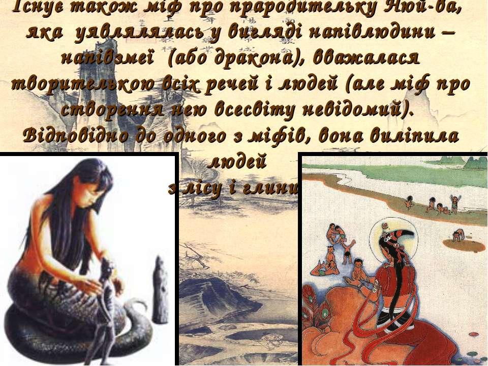 Існує також міф про прародительку Нюй-ва, яка уявлялялась у вигляді напівлюди...