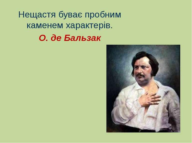 Нещастя буває пробним каменем характерів. О. де Бальзак