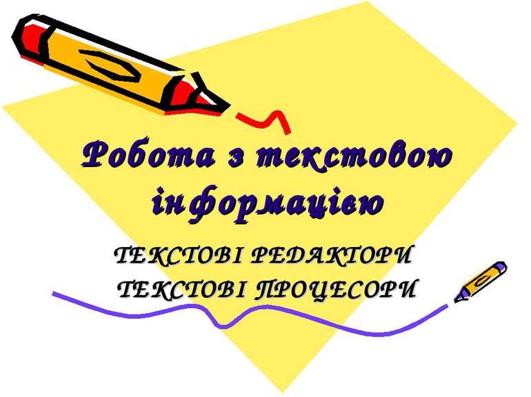 Робота з текстовою інформацією ТЕКСТОВІ РЕДАКТОРИ ТЕКСТОВІ ПРОЦЕСОРИ