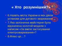 « Хто розумніший?» 6.Назвіть міста України в якіх діяли установи для дугового...