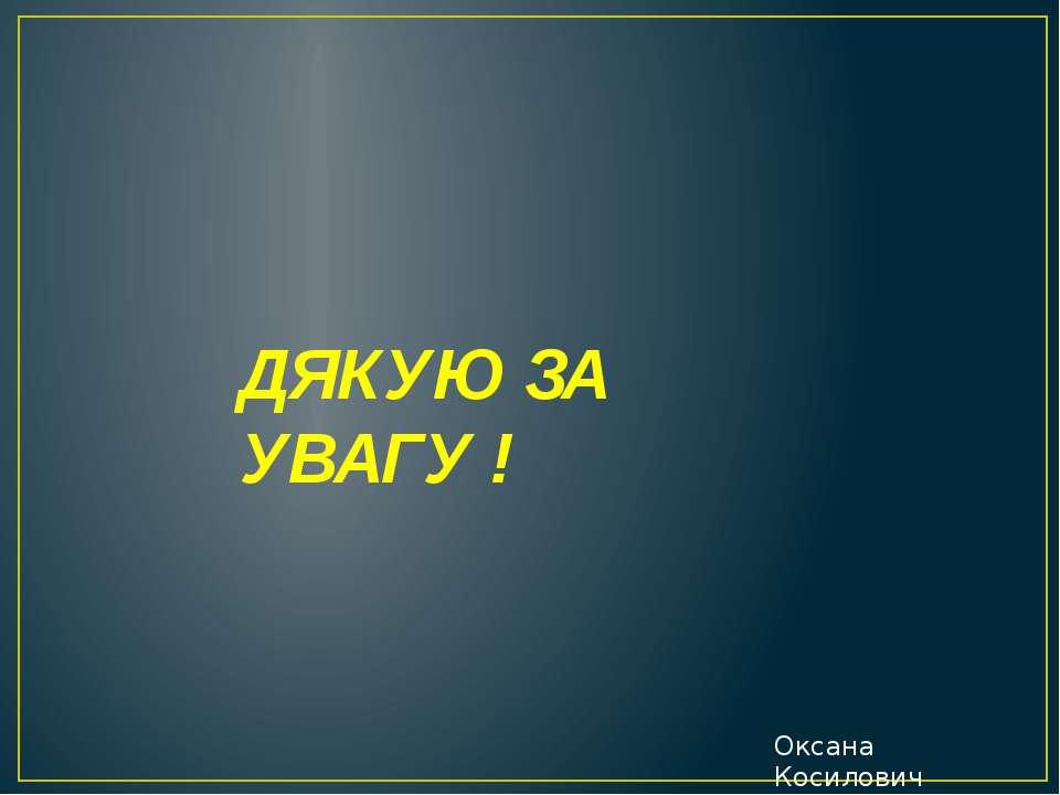 ДЯКУЮ ЗА УВАГУ ! Оксана Косилович
