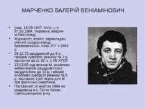 МАРЧЕНКО ВАЛЕРІЙ ВЕНІАМІНОВИЧ (нар. 16.09.1947, Київ — п. 07.10.1984, тюремна...