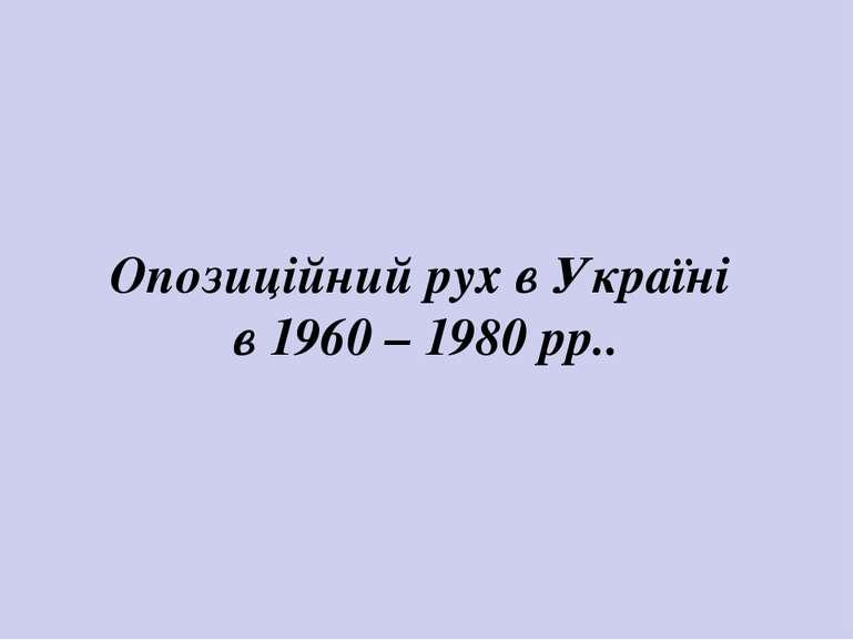 Опозиційний рух в Україні в 1960 – 1980 рр..