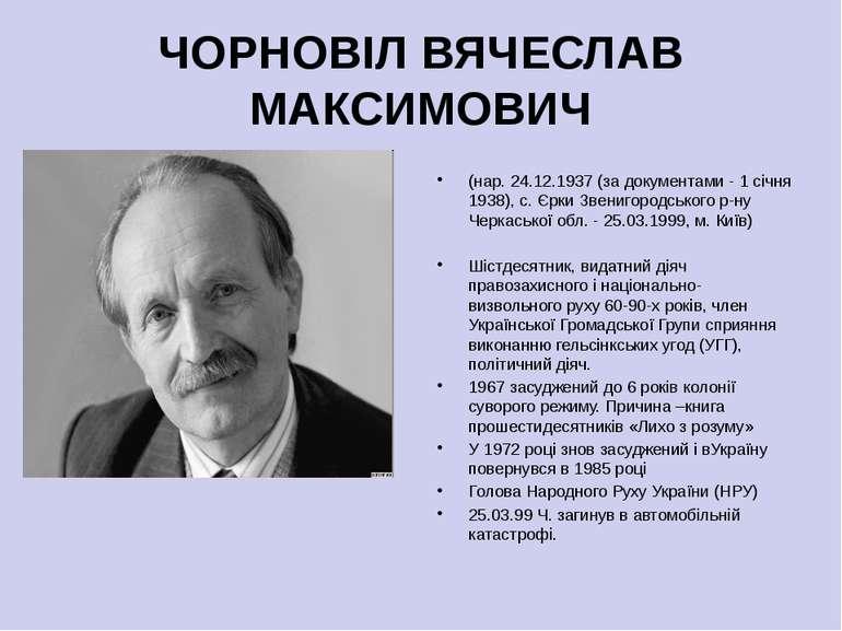 ЧОРНОВІЛ ВЯЧЕСЛАВ МАКСИМОВИЧ (нар. 24.12.1937 (за документами - 1 січня 1938)...