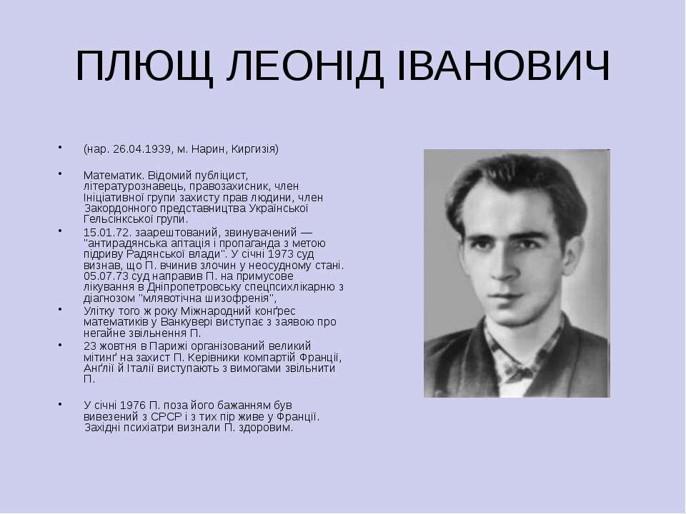 ПЛЮЩ ЛЕОНІД ІВАНОВИЧ (нар. 26.04.1939, м. Нарин, Киргизія) Математик. Відомий...