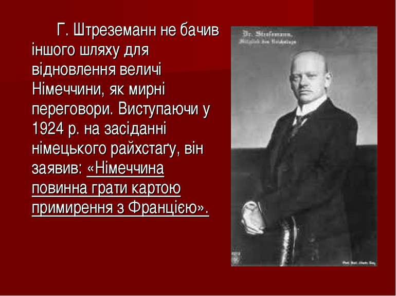 Г. Штреземанн не бачив іншого шляху для відновлення величі Німеччини, як мирн...