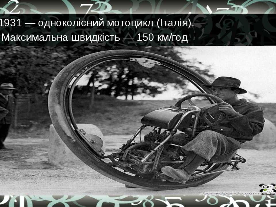 1931 — одноколісний мотоцикл (Італія). Максимальна швидкість — 150 км/год
