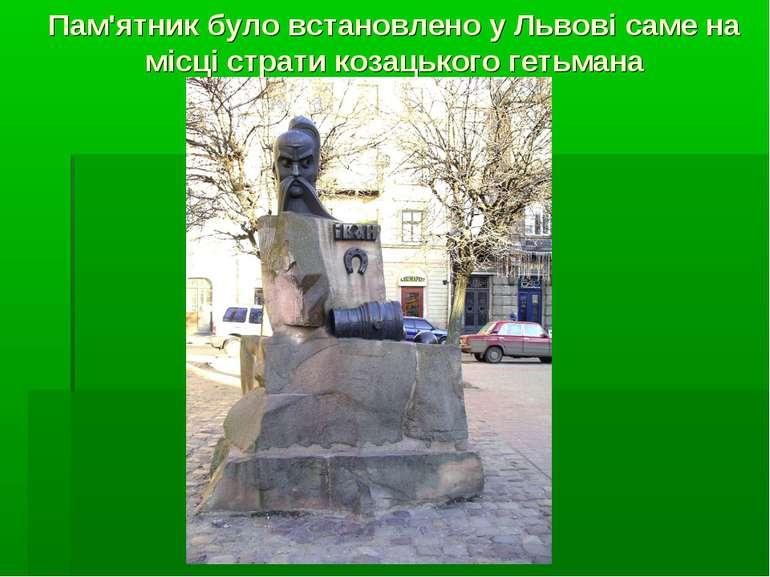 Пам'ятник було встановлено у Львові саме на місці страти козацького гетьмана