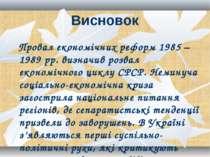 Висновок Провал економічних реформ 1985 – 1989 рр. визначив розвал економічно...