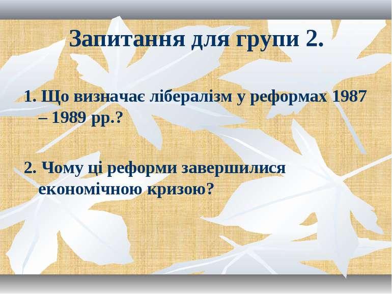 Запитання для групи 2. 1. Що визначає лібералізм у реформах 1987 – 1989 рр.? ...